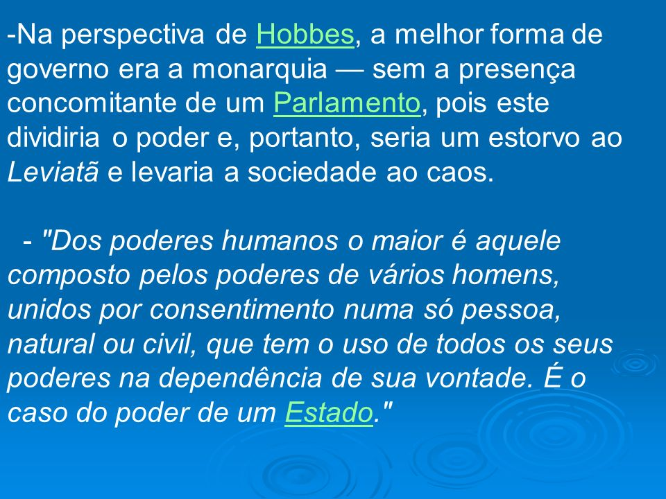 Na perspectiva de Hobbes, a melhor forma de governo era a monarquia — sem a presença concomitante de um Parlamento, pois este dividiria o poder e, portanto, seria um estorvo ao Leviatã e levaria a sociedade ao caos.