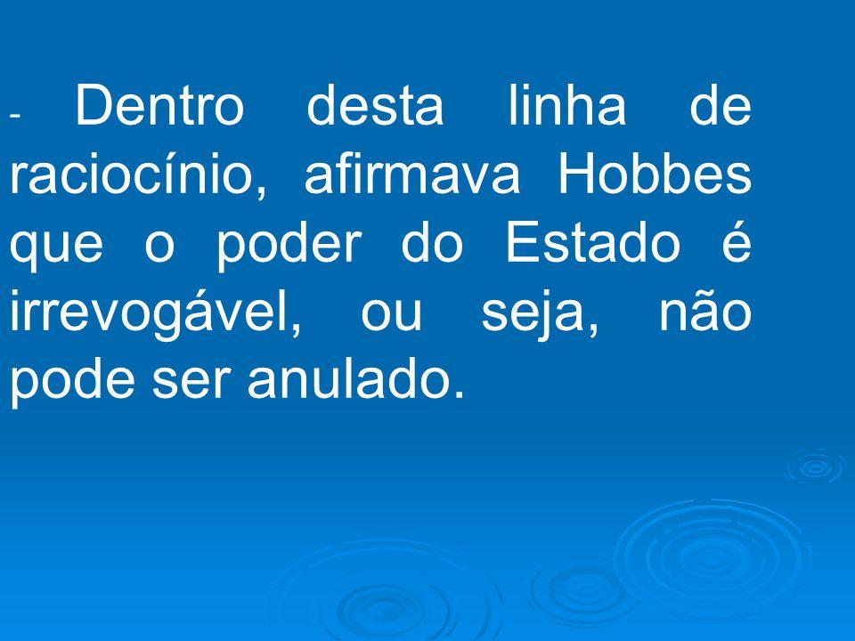 - Dentro desta linha de raciocínio, afirmava Hobbes que o poder do Estado é irrevogável, ou seja, não pode ser anulado.