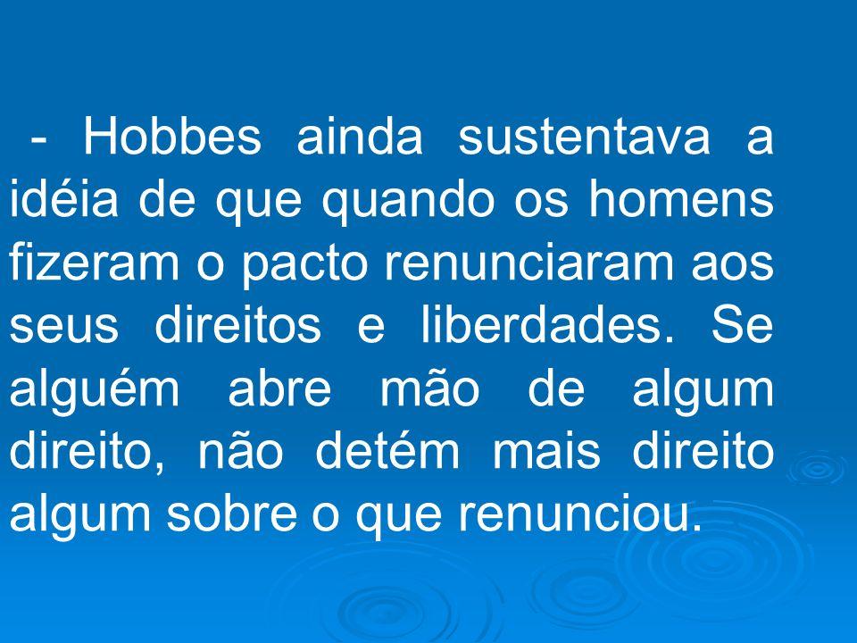 - Hobbes ainda sustentava a idéia de que quando os homens fizeram o pacto renunciaram aos seus direitos e liberdades.