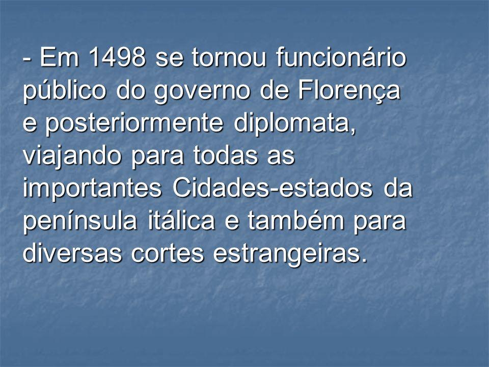 - Em 1498 se tornou funcionário público do governo de Florença e posteriormente diplomata, viajando para todas as importantes Cidades-estados da península itálica e também para diversas cortes estrangeiras.