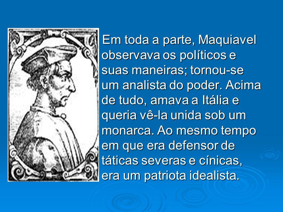 - Em toda a parte, Maquiavel observava os políticos e suas maneiras; tornou-se um analista do poder.