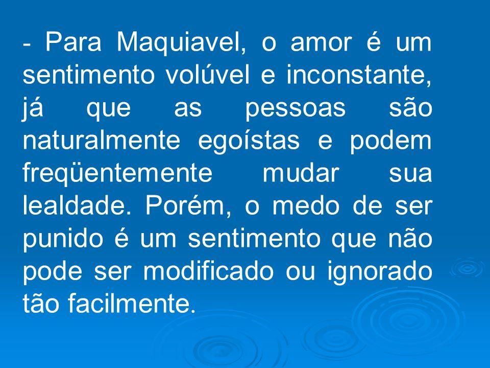 - Para Maquiavel, o amor é um sentimento volúvel e inconstante, já que as pessoas são naturalmente egoístas e podem freqüentemente mudar sua lealdade.