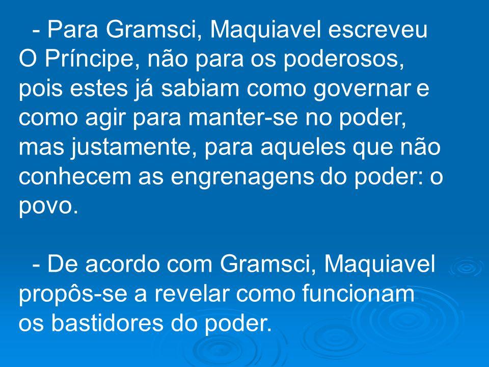 - Para Gramsci, Maquiavel escreveu O Príncipe, não para os poderosos, pois estes já sabiam como governar e como agir para manter-se no poder, mas justamente, para aqueles que não conhecem as engrenagens do poder: o povo.