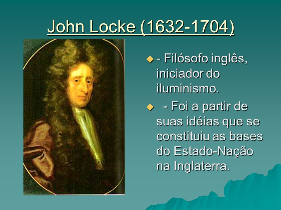 John Locke (1632-1704) - Filósofo inglês, iniciador do iluminismo.
