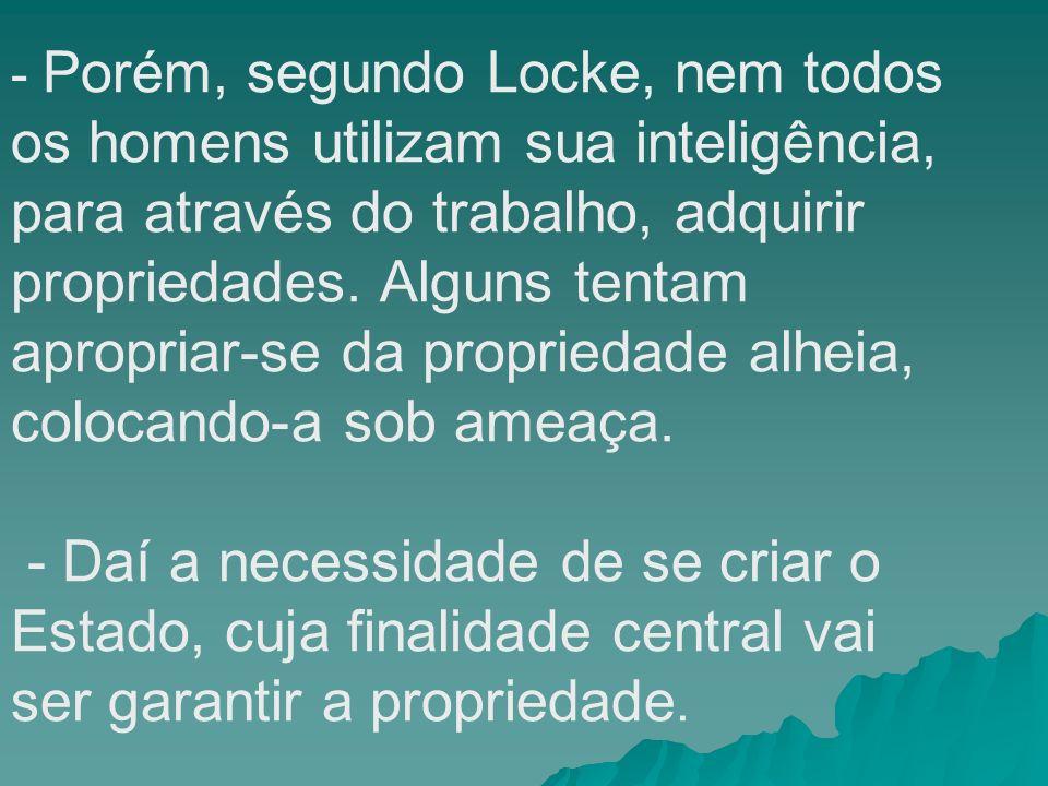 - Porém, segundo Locke, nem todos os homens utilizam sua inteligência, para através do trabalho, adquirir propriedades. Alguns tentam apropriar-se da propriedade alheia, colocando-a sob ameaça.