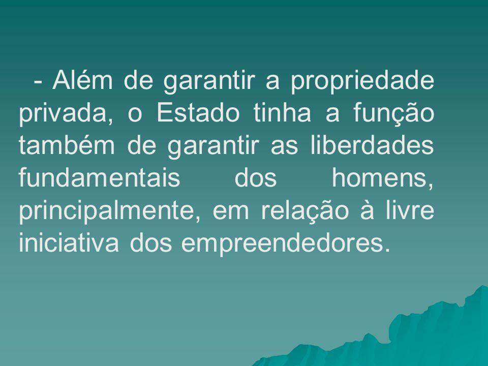 - Além de garantir a propriedade privada, o Estado tinha a função também de garantir as liberdades fundamentais dos homens, principalmente, em relação à livre iniciativa dos empreendedores.