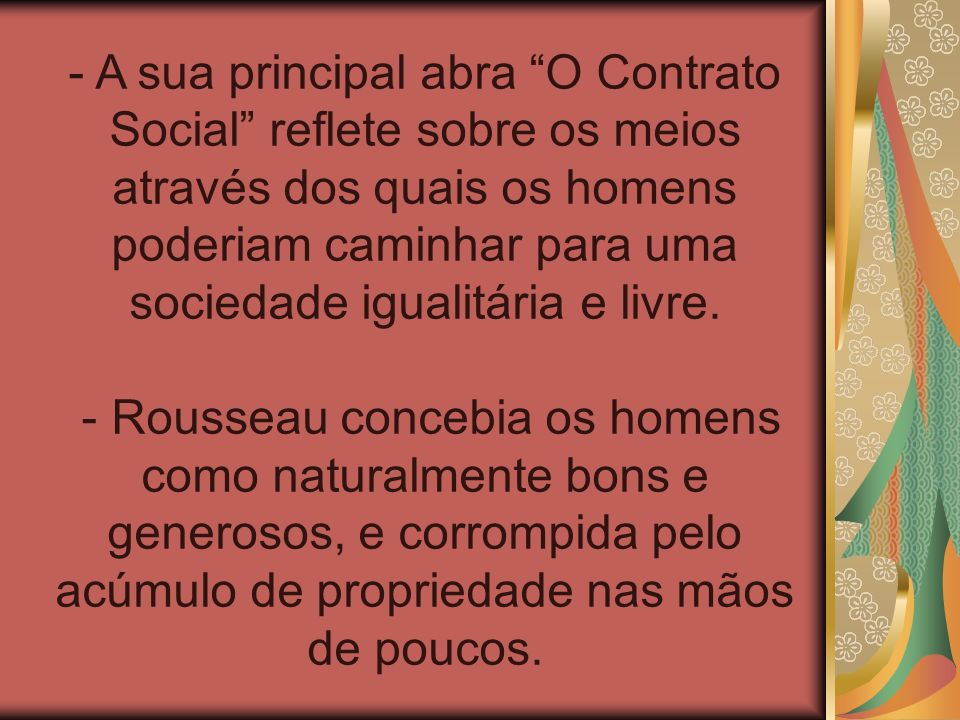 - A sua principal abra O Contrato Social reflete sobre os meios através dos quais os homens poderiam caminhar para uma sociedade igualitária e livre.
