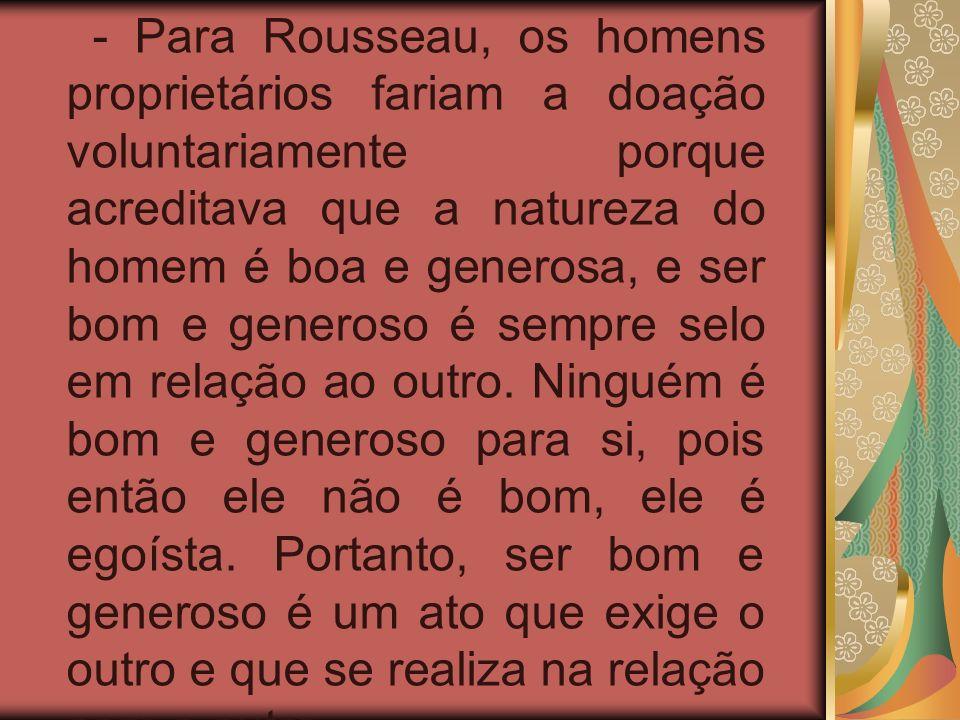 - Para Rousseau, os homens proprietários fariam a doação voluntariamente porque acreditava que a natureza do homem é boa e generosa, e ser bom e generoso é sempre selo em relação ao outro.