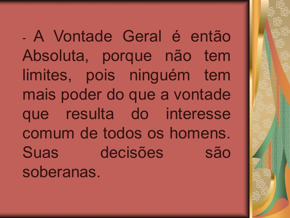 - A Vontade Geral é então Absoluta, porque não tem limites, pois ninguém tem mais poder do que a vontade que resulta do interesse comum de todos os homens.