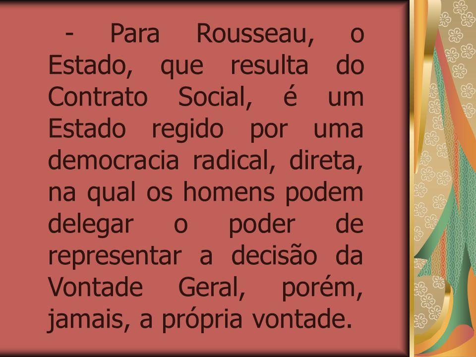 - Para Rousseau, o Estado, que resulta do Contrato Social, é um Estado regido por uma democracia radical, direta, na qual os homens podem delegar o poder de representar a decisão da Vontade Geral, porém, jamais, a própria vontade.