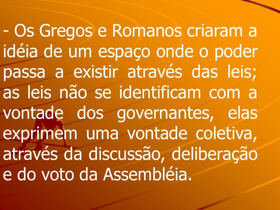 - Os Gregos e Romanos criaram a idéia de um espaço onde o poder passa a existir através das leis; as leis não se identificam com a vontade dos governantes, elas exprimem uma vontade coletiva, através da discussão, deliberação e do voto da Assembléia.