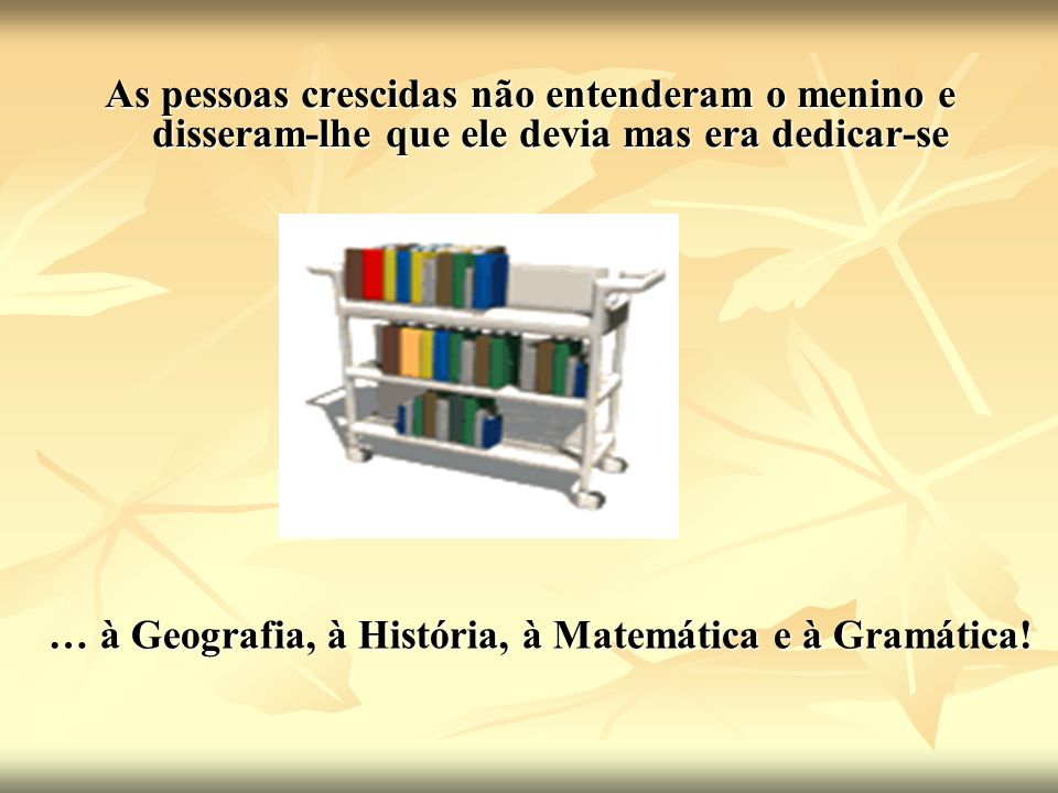 … à Geografia, à História, à Matemática e à Gramática!