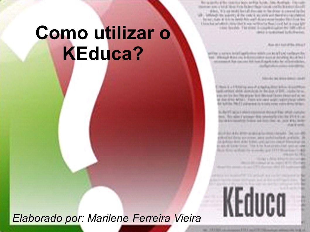 Como utilizar o KEduca Elaborado por: Marilene Ferreira Vieira