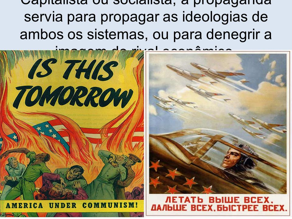 Capitalista ou socialista, a propaganda servia para propagar as ideologias de ambos os sistemas, ou para denegrir a imagem do rival econômico.
