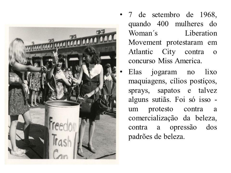 7 de setembro de 1968, quando 400 mulheres do Woman´s Liberation Movement protestaram em Atlantic City contra o concurso Miss America.