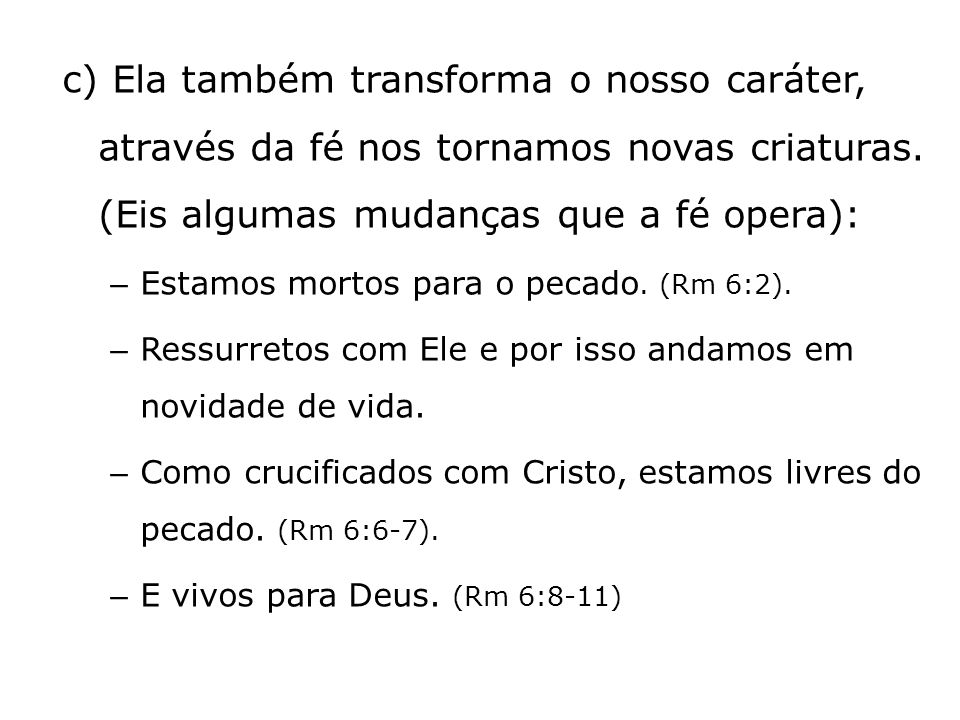 c) Ela também transforma o nosso caráter, através da fé nos tornamos novas criaturas. (Eis algumas mudanças que a fé opera):