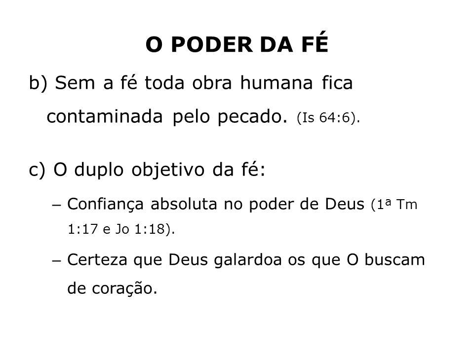 O PODER DA FÉ b) Sem a fé toda obra humana fica contaminada pelo pecado. (Is 64:6). c) O duplo objetivo da fé: