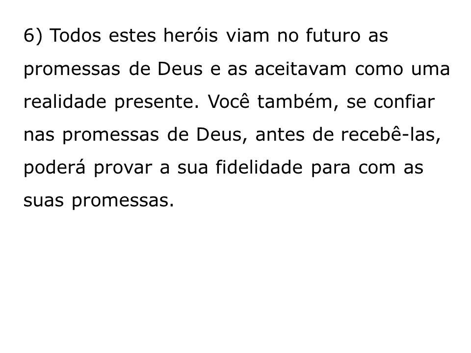 6) Todos estes heróis viam no futuro as promessas de Deus e as aceitavam como uma realidade presente.