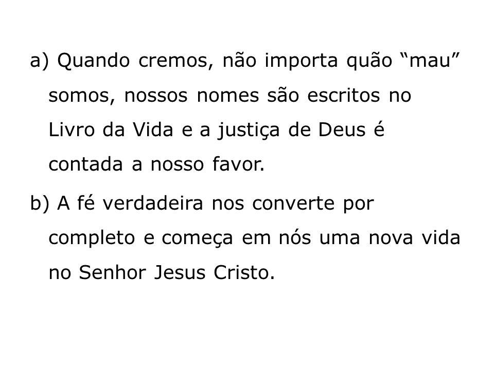 a) Quando cremos, não importa quão mau somos, nossos nomes são escritos no Livro da Vida e a justiça de Deus é contada a nosso favor.