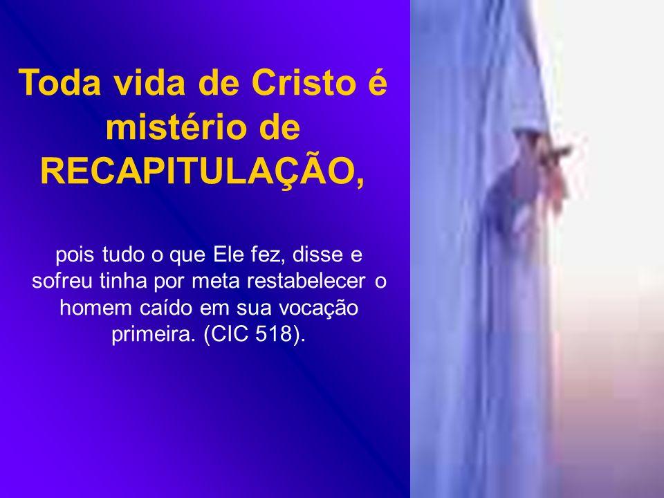 Toda vida de Cristo é mistério de RECAPITULAÇÃO,