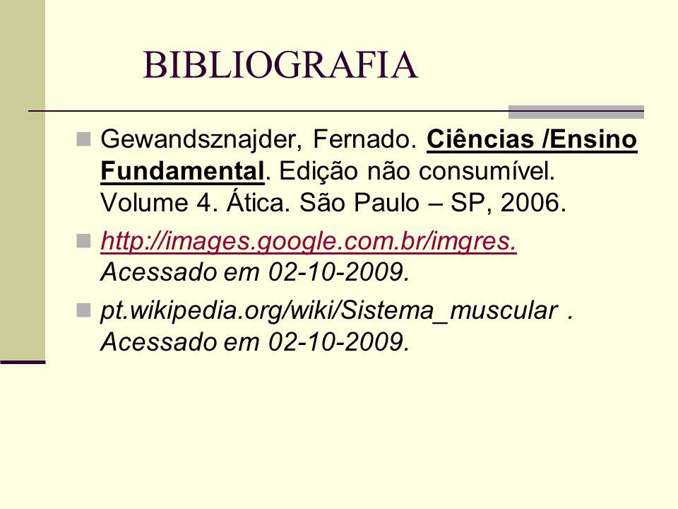 BIBLIOGRAFIAGewandsznajder, Fernado. Ciências /Ensino Fundamental. Edição não consumível. Volume 4. Ática. São Paulo – SP, 2006.