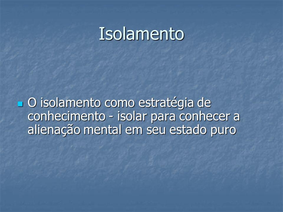 Isolamento O isolamento como estratégia de conhecimento - isolar para conhecer a alienação mental em seu estado puro.