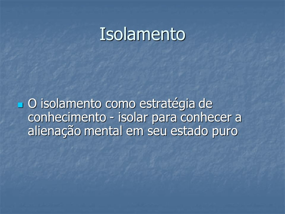 IsolamentoO isolamento como estratégia de conhecimento - isolar para conhecer a alienação mental em seu estado puro.