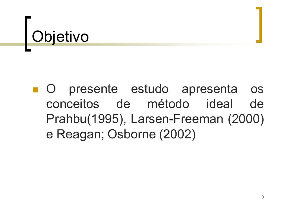 Objetivo O presente estudo apresenta os conceitos de método ideal de Prahbu(1995), Larsen-Freeman (2000) e Reagan; Osborne (2002)