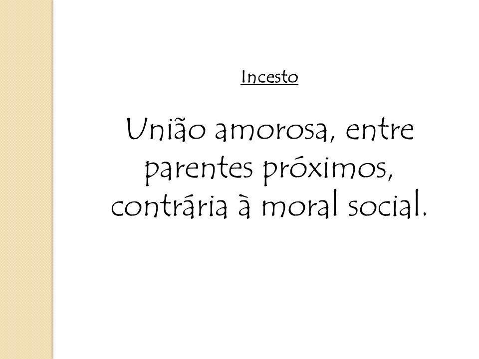 União amorosa, entre parentes próximos, contrária à moral social.