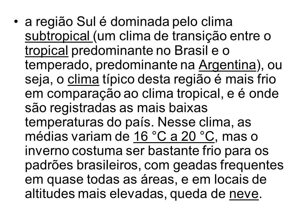 a região Sul é dominada pelo clima subtropical (um clima de transição entre o tropical predominante no Brasil e o temperado, predominante na Argentina), ou seja, o clima típico desta região é mais frio em comparação ao clima tropical, e é onde são registradas as mais baixas temperaturas do país.