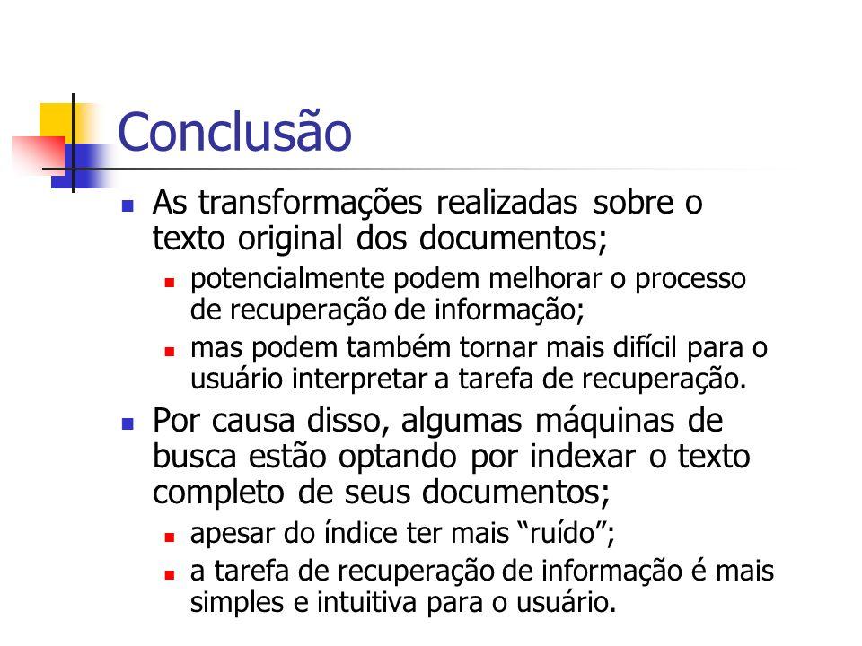 Conclusão As transformações realizadas sobre o texto original dos documentos; potencialmente podem melhorar o processo de recuperação de informação;