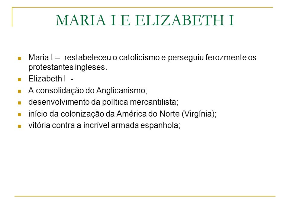 MARIA I E ELIZABETH I Maria I – restabeleceu o catolicismo e perseguiu ferozmente os protestantes ingleses.