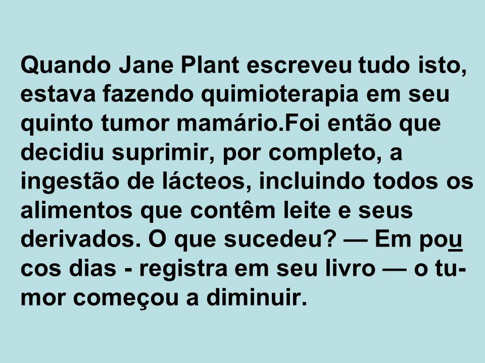 Quando Jane Plant escreveu tudo isto, estava fazendo quimioterapia em seu quinto tumor mamário.Foi então que decidiu suprimir, por completo, a ingestão de lácteos, incluindo todos os alimentos que contêm leite e seus derivados.
