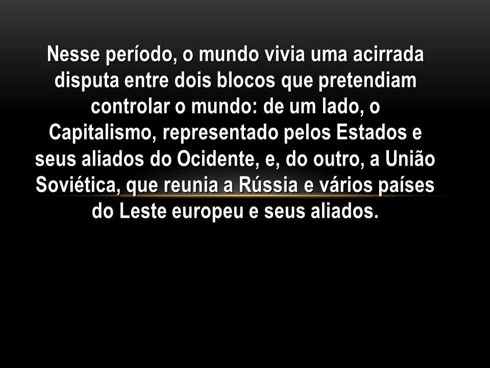 Nesse período, o mundo vivia uma acirrada disputa entre dois blocos que pretendiam controlar o mundo: de um lado, o Capitalismo, representado pelos Estados e seus aliados do Ocidente, e, do outro, a União Soviética, que reunia a Rússia e vários países do Leste europeu e seus aliados.