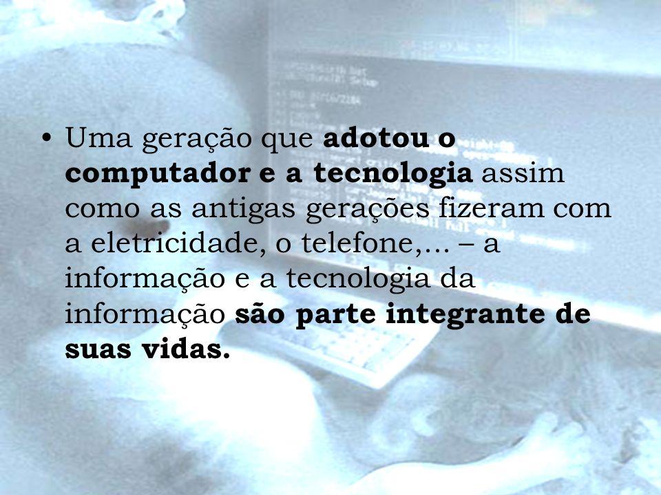 Uma geração que adotou o computador e a tecnologia assim como as antigas gerações fizeram com a eletricidade, o telefone,...