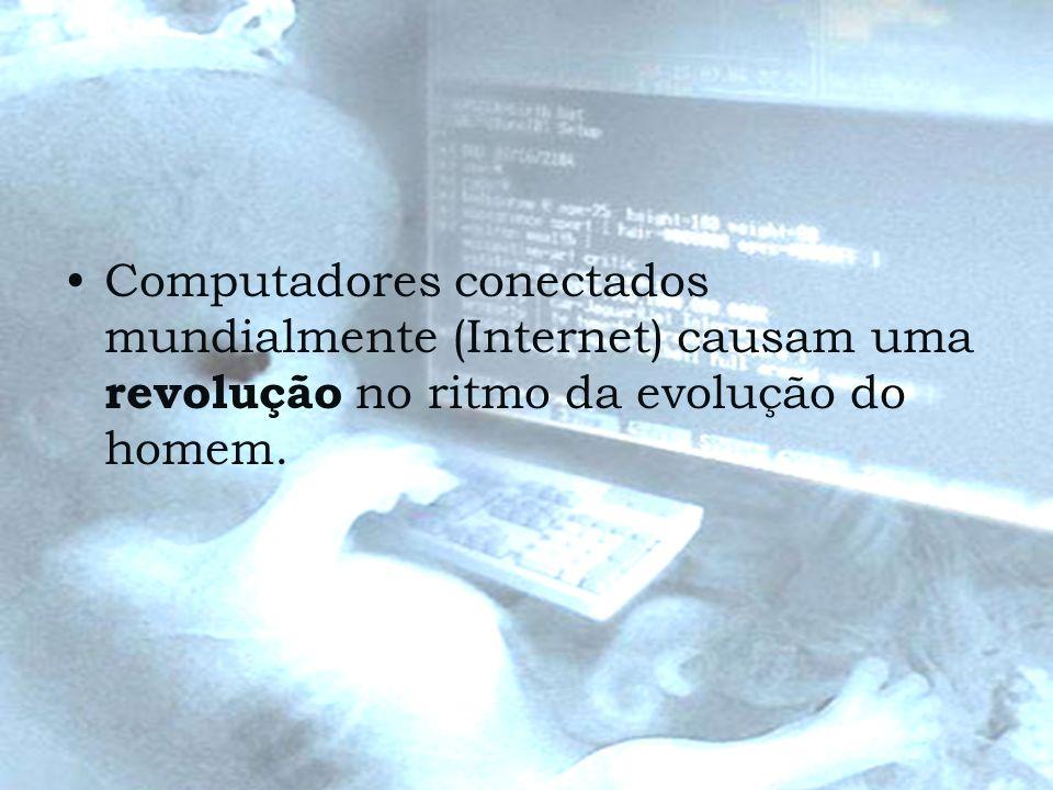Computadores conectados mundialmente (Internet) causam uma revolução no ritmo da evolução do homem.