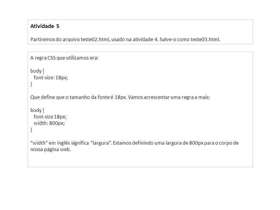 Atividade 5Partiremos do arquivo teste02.html, usado na atividade 4. Salve-o como teste03.html. A regra CSS que utilizamos era: