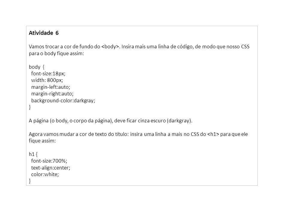 Atividade 6 Vamos trocar a cor de fundo do <body>. Insira mais uma linha de código, de modo que nosso CSS para o body fique assim: