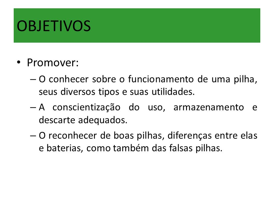 OBJETIVOS Promover: O conhecer sobre o funcionamento de uma pilha, seus diversos tipos e suas utilidades.