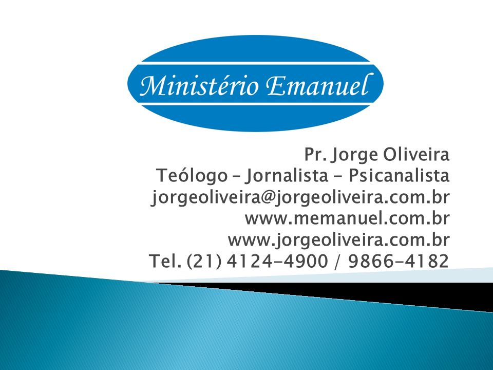 Pr. Jorge Oliveira Teólogo – Jornalista - Psicanalista. jorgeoliveira@jorgeoliveira.com.br. www.memanuel.com.br.
