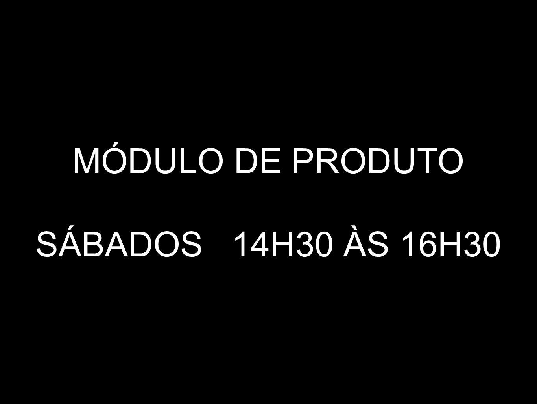 MÓDULO DE PRODUTO SÁBADOS 14H30 ÀS 16H30