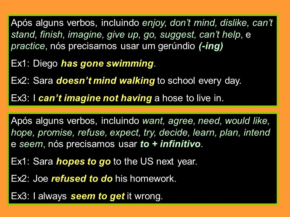 Após alguns verbos, incluindo enjoy, don't mind, dislike, can't stand, finish, imagine, give up, go, suggest, can't help, e practice, nós precisamos usar um gerúndio (-ing)