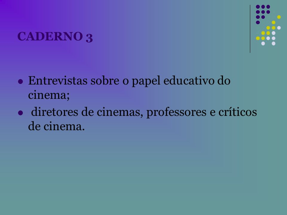 CADERNO 3 Entrevistas sobre o papel educativo do cinema; diretores de cinemas, professores e críticos de cinema.