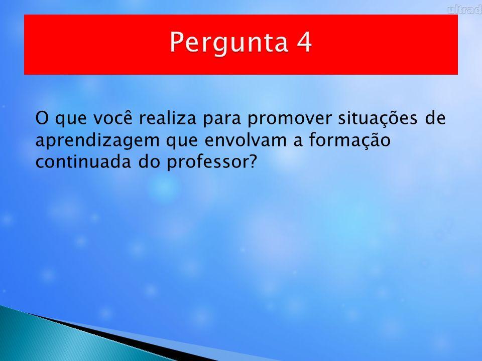 Pergunta 4 O que você realiza para promover situações de aprendizagem que envolvam a formação continuada do professor
