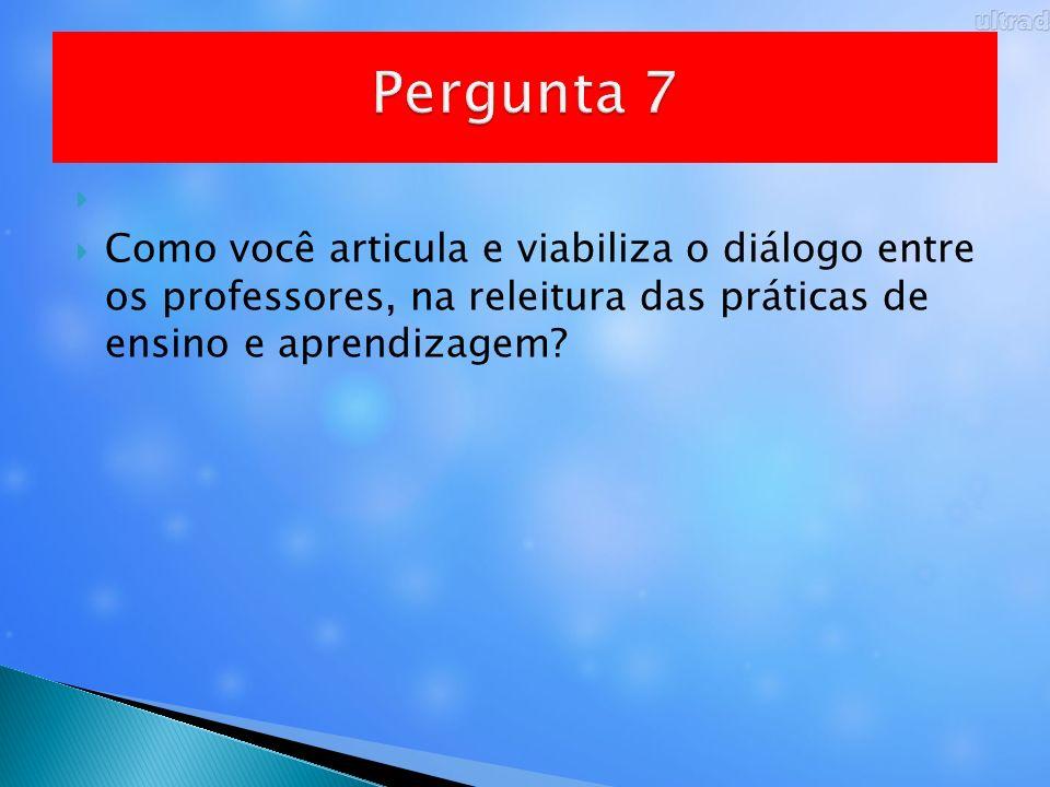 Pergunta 7 Como você articula e viabiliza o diálogo entre os professores, na releitura das práticas de ensino e aprendizagem