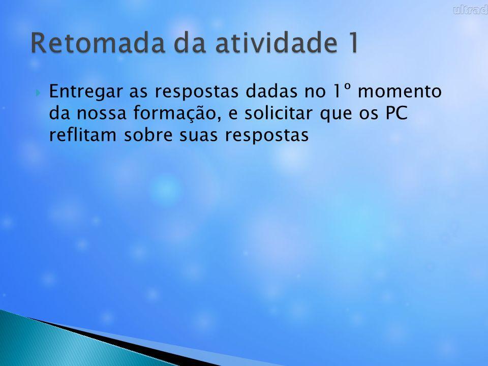 Retomada da atividade 1 Entregar as respostas dadas no 1º momento da nossa formação, e solicitar que os PC reflitam sobre suas respostas.