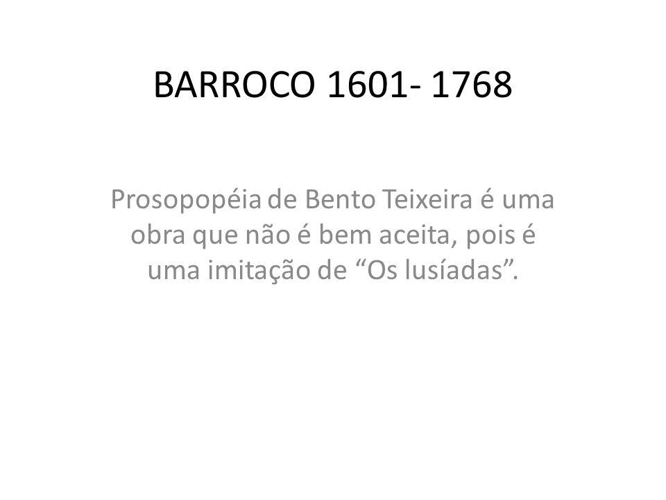 BARROCO 1601- 1768 Prosopopéia de Bento Teixeira é uma obra que não é bem aceita, pois é uma imitação de Os lusíadas .