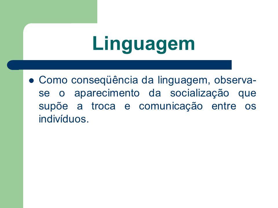 Linguagem Como conseqüência da linguagem, observa-se o aparecimento da socialização que supõe a troca e comunicação entre os indivíduos.