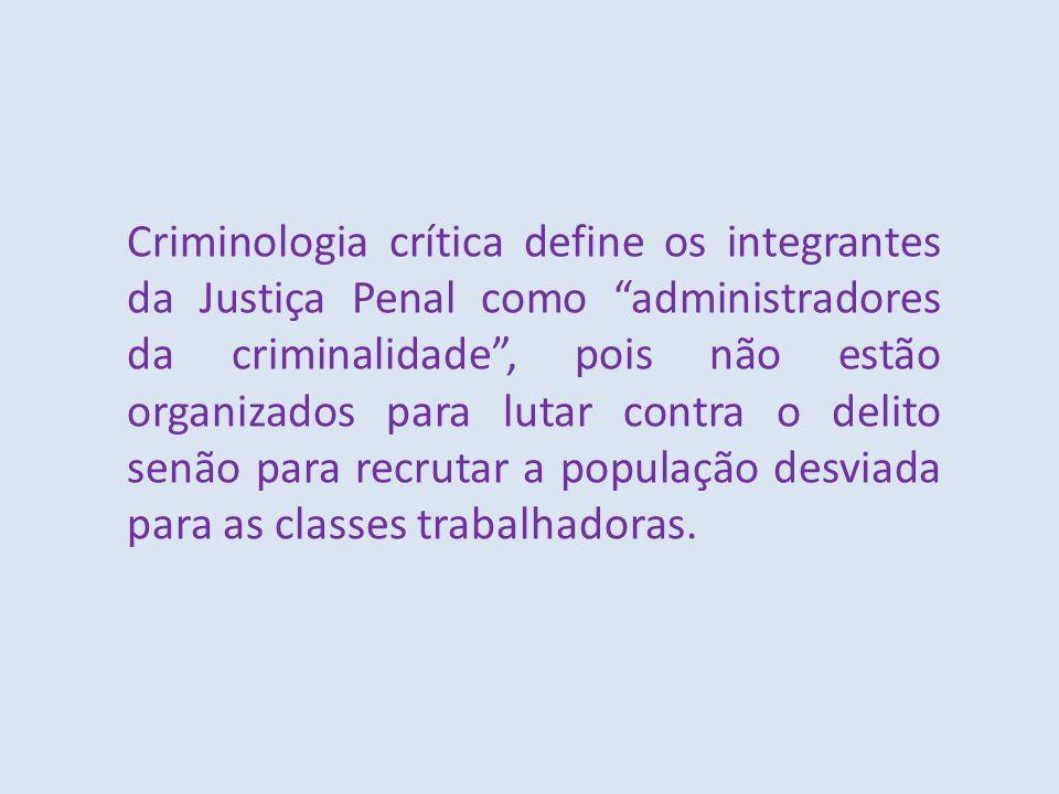 Criminologia crítica define os integrantes da Justiça Penal como administradores da criminalidade , pois não estão organizados para lutar contra o delito senão para recrutar a população desviada para as classes trabalhadoras.