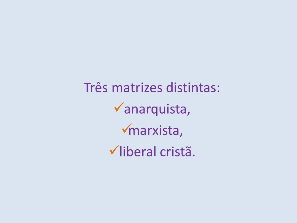 Três matrizes distintas: anarquista, marxista, liberal cristã.